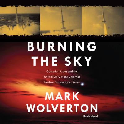 Burning the Sky: Operation Argus and the Untold Story of the Cold War Nuclear Tests in Outer Space Audiobook, by Mark Wolverton