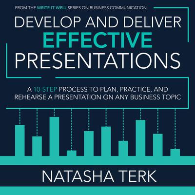 Develop and Deliver Effective Presentations: A 10-Step Process to Plan, Practice, and Rehearse a Presentation on Any Business Topic Audiobook, by Natasha Terk