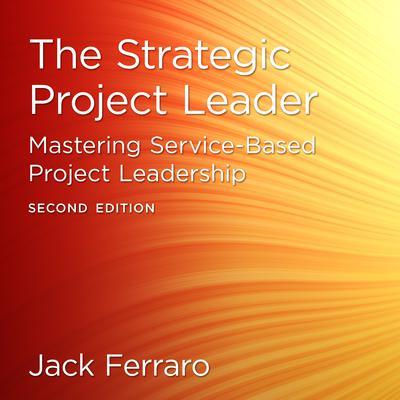 The Strategic Project Leader: Mastering Service-Based Project Leadership, Second Edition Audiobook, by Jack Ferraro