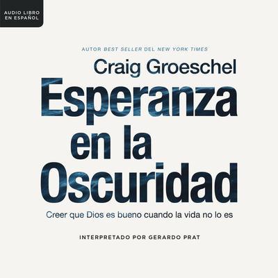 Esperanza en la Oscuridad: Creer que Dios es Bueno Cuando la Vida no lo es Audiobook, by Craig Groeschel