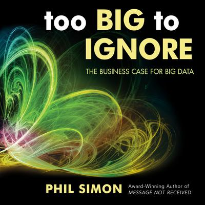 Too Big to Ignore: The Business Case for Big Data Audiobook, by Phil Simon