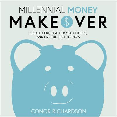 Millennial Money Makeover: Escape Debt, Save for Your Future, and Live the Rich Life Now Audiobook, by Conor Richardson
