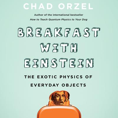 Breakfast with Einstein: The Exotic Physics of Everyday Objects Audiobook, by Chad Orzel