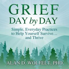 Grief Day by Day: Simple, Everyday Practices to Help Yourself Survive… and Thrive Audiobook, by Alan D. Wolfelt, Alan D. Wolfelt