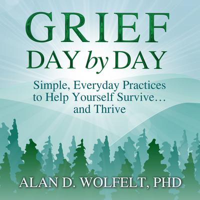 Grief Day by Day: Simple, Everyday Practices to Help Yourself Survive… and Thrive Audiobook, by Alan D. Wolfelt