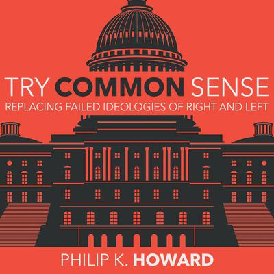 Try Common Sense: Replacing the Failed Ideologies of Right and Left Audiobook, by Philip K. Howard