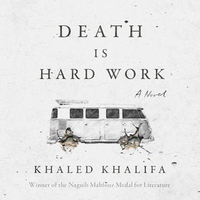 Death is Hard Work: A Novel Audiobook, by Khaled Khalifa
