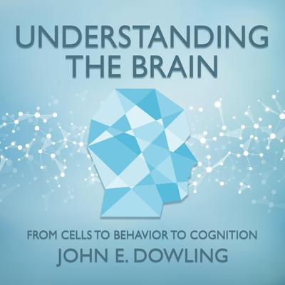 Understanding the Brain: From Cells to Behavior to Cognition Audiobook, by John E. Dowling