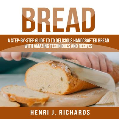 Bread: A Step-By-Step Guide to a Delicious Handcrafted Bread with Amazing Techniques and Recipes Audiobook, by Henri J. Richards