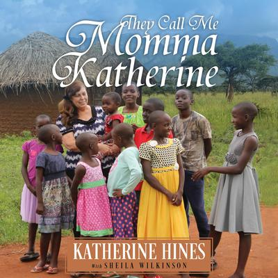 They Call Me Momma Katherine: How One Woman's Brokenness Became Hope for Uganda's Children Audiobook, by Katherine Hines