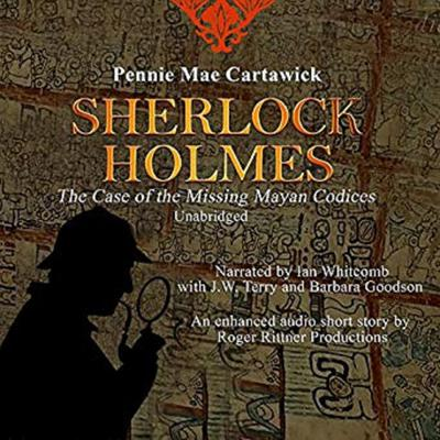 SHERLOCK HOLMES: The Case of the missing Mayan Codices (A short Mystery) Audiobook, by Pennie Mae Cartawick