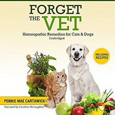 FORGET THE VET: Homeopathic Remedies for Cats & Dogs. Audiobook, by Pennie Mae Cartawick