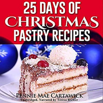 25 Days of Christmas Pastry Recipes (Holiday baking from cookies, fudge, cake, puddings,Yule log, to Christmas pies and much more Audiobook, by Pennie Mae Cartawick