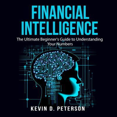 Financial Intelligence: The Ultimate Beginners Guide to Understanding Your Numbers Audiobook, by Kevin D. Peterson