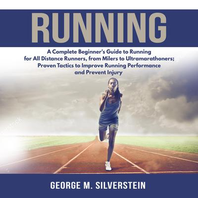 Running: A Complete Beginners Guide to Running for All Distance Runners, from Milers to Ultramarathoners; Proven Tactics to Improve Running Performance and Prevent Injury Audiobook, by George M. Silverstein
