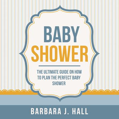 Baby Shower: The Ultimate Guide on How to Plan the Perfect Baby Shower Audiobook, by Barbara J. Hall