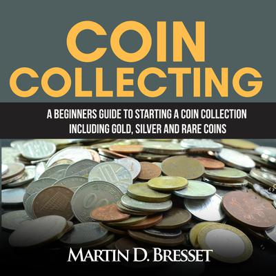 Coin Collecting: A Beginners Guide To Starting A Coin Collection Including Gold, Silver and Rare Coins Audiobook, by Martin D. Bresset