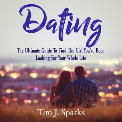 Dating: The Ultimate Guide To Find The Girl Youve Been Looking For Your Whole Life Audiobook, by Tim J. Sparks