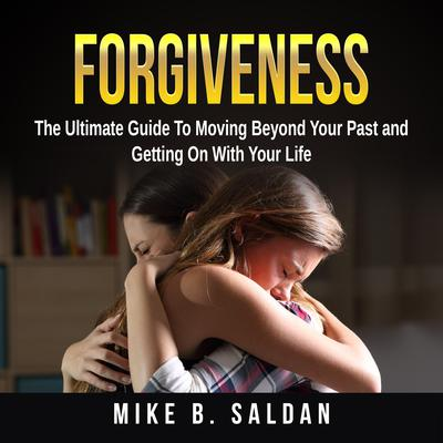 Forgiveness: The Ultimate Guide To Moving Beyond Your Past and Getting On With Your Life Audiobook, by Mike B. Saldan