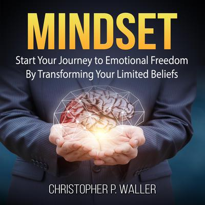 Mindset: Start Your Journey to Emotional Freedom By Transforming Your Limited Beliefs Audiobook, by Christopher P. Waller