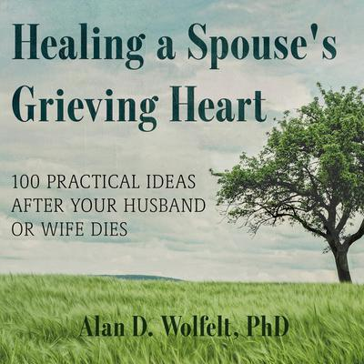 Healing a Spouses Grieving Heart: 100 Practical Ideas After Your Husband or Wife Dies Audiobook, by Alan D. Wolfelt