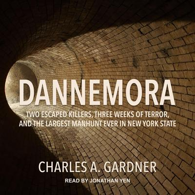Dannemora: Two Escaped Killers, Three Weeks of Terror, and the Largest Manhunt Ever in New York State Audiobook, by Charles A. Gardener