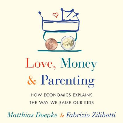 Love, Money, and Parenting: How Economics Explains the Way We Raise Our Kids Audiobook, by Fabrizio Zilibotti