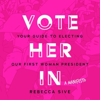 Vote Her In: Your Guide to Electing Our First Woman President Audiobook, by Rebecca Sive