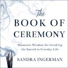 The Book of Ceremony: Shamanic Wisdom for Invoking the Sacred in Everyday Life Audiobook, by Ingerman Sandra, Sandra Ingerman