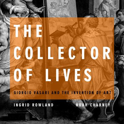 The Collector of Lives: Giorgio Vasari and the Invention of Art Audiobook, by Noah Charney