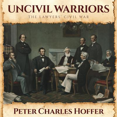 Uncivil Warriors: The Lawyers Civil War Audiobook, by Peter Charles Hoffer