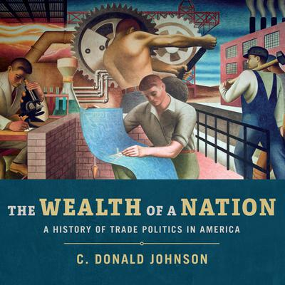The Wealth of a Nation: A History of Trade Politics in America Audiobook, by C. Donald Johnson