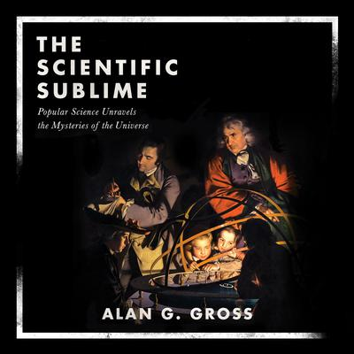 The Scientific Sublime: Popular Science Unravels the Mysteries of the Universe Audiobook, by Alan G. Gross