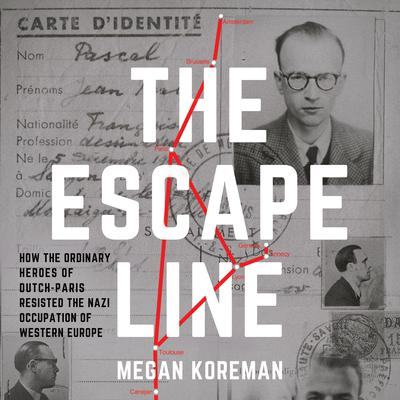 The Escape Line: How the Ordinary Heroes of Dutch-Paris Resisted the Nazi Occupation of Western Europe Audiobook, by Megan Koreman