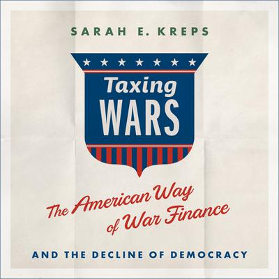 Taxing Wars: The American Way of War Finance and the Decline of Democracy Audiobook, by Sarah Kreps