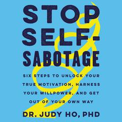 Stop Self-Sabotage: Six Steps to Unlock Your True Motivation, Harness Your Willpower, and Get Out of Your Own Way Audiobook, by Judy Ho