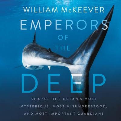 Emperors of the Deep: Sharks--The Oceans Most Mysterious, Most Misunderstood, and Most Important Guardians Audiobook, by William McKeever