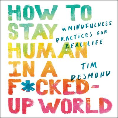 How to Stay Human in a F*cked-Up World: Mindfulness Practices for Real Life Audiobook, by Tim Desmond