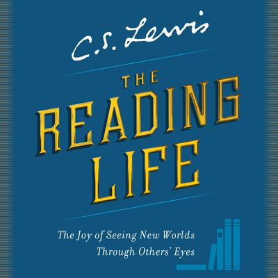 The Reading Life: The Joy of Seeing New Worlds Through Others Eyes Audiobook, by C. S. Lewis