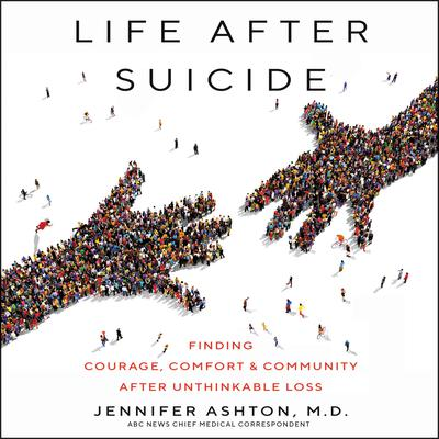 Life After Suicide: Finding Courage, Comfort & Community After Unthinkable Loss Audiobook, by Jennifer Ashton, M.D.