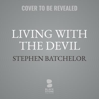 Living with the Devil: A Meditation on Good and Evil Audiobook, by Stephen Batchelor
