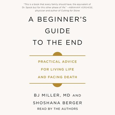 A Beginners Guide to the End: Practical Advice for Living Life and Facing Death Audiobook, by BJ Miller