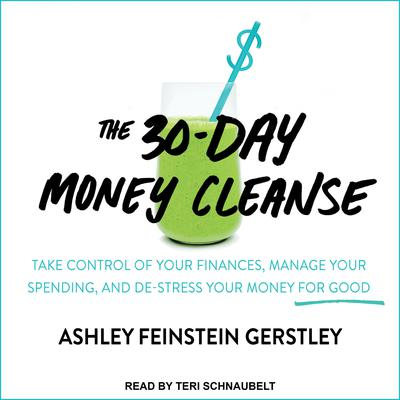 The 30-Day Money Cleanse: Take Control of Your Finances, Manage Your Spending, and De-Stress Your Money for Good Audiobook, by Ashley Feinstein Gerstley