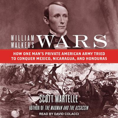William Walkers Wars: How One Mans Private American Army Tried to Conquer Mexico, Nicaragua, and Honduras Audiobook, by Scott Martelle