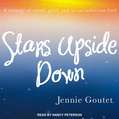 Stars Upside Down: a memoir of travel, grief, and an incandescent God Audiobook, by Jennie Goutet