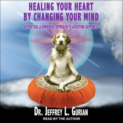Healing Your Heart, By Changing Your Mind: A Spiritual And Humorous Approach To Achieving Happiness Audiobook, by Jeffrey L. Gurian