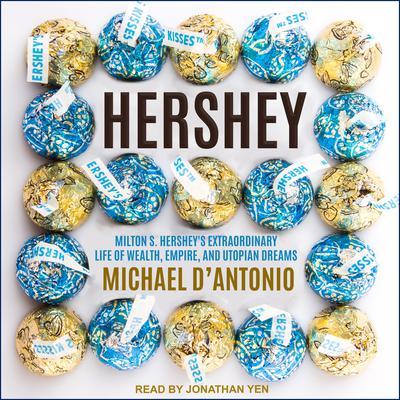 Hershey: Milton S. Hersheys Extraordinary Life of Wealth, Empire, and Utopian Dreams Audiobook, by Michael D'Antonio