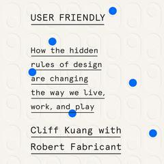 User Friendly: How the Hidden Rules of Design Are Changing the Way We Live, Work, and Play Audiobook, by Cliff Kuang, Robert Fabricant