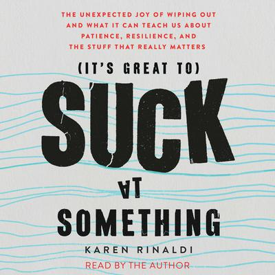 It's Great to Suck at Something: The Unexpected Joy of Wiping Out and What It Can Teach Us About Patience, Resilience, and the Stuff that Really Matters Audiobook, by Karen Rinaldi