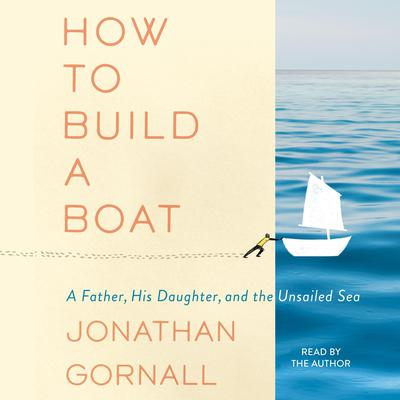 How to Build a Boat: A Father, His Daughter, and the Unsailed Sea Audiobook, by Jonathan Gornall